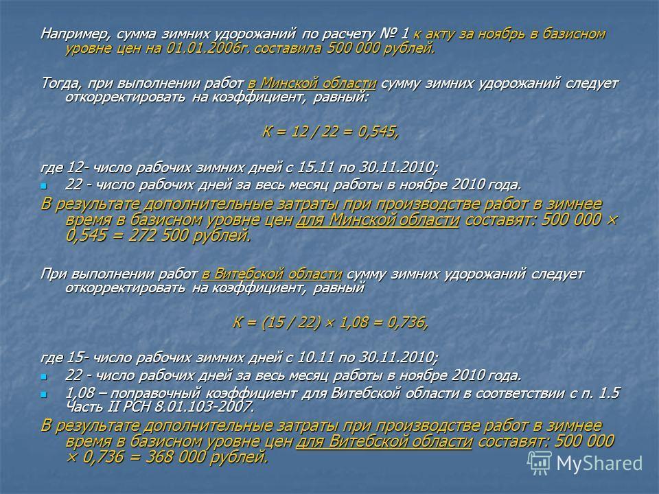 Например, сумма зимних удорожаний по расчету 1 к акту за ноябрь в базисном уровне цен на 01.01.2006г. составила 500 000 рублей. Тогда, при выполнении работ в Минской области сумму зимних удорожаний следует откорректировать на коэффициент, равный: К =