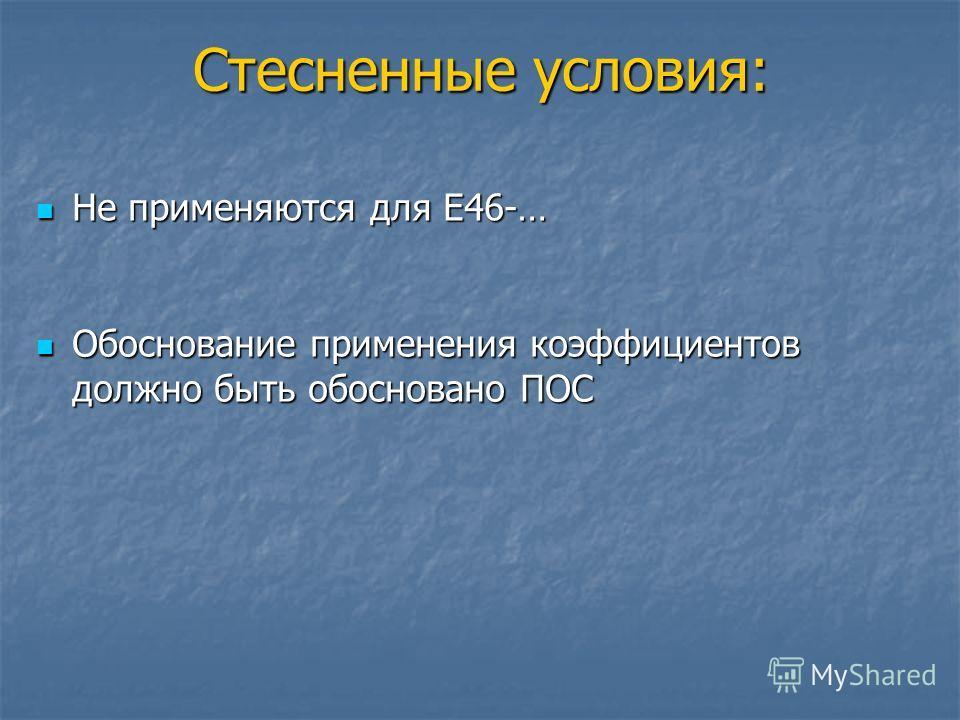 Стесненные условия: Не применяются для Е46-… Не применяются для Е46-… Обоснование применения коэффициентов должно быть обосновано ПОС Обоснование применения коэффициентов должно быть обосновано ПОС