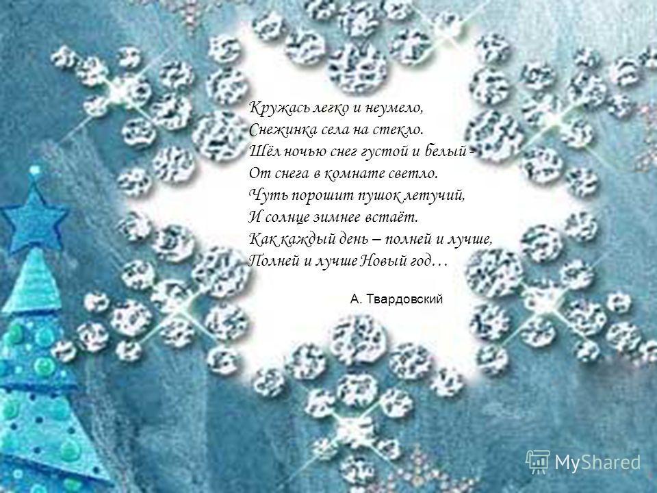 Кружась легко и неумело, Снежинка села на стекло. Шёл ночью снег густой и белый - От снега в комнате светло. Чуть порошит пушок летучий, И солнце зимнее встаёт. Как каждый день – полней и лучше, Полней и лучше Новый год… А. Твардовский