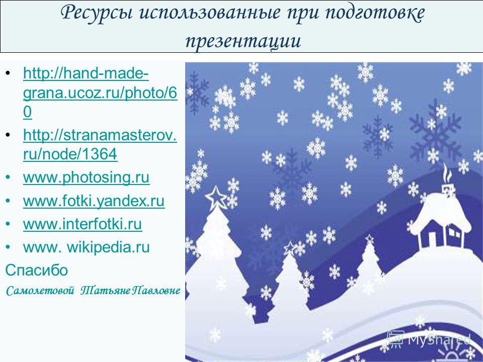 Ресурсы использованные при подготовке презентации http://hand-made- grana.ucoz.ru/photo/6 0http://hand-made- grana.ucoz.ru/photo/6 0 http://stranamasterov. ru/node/1364http://stranamasterov. ru/node/1364 www.photosing.ru www.fotki.yandex.ru www.inter