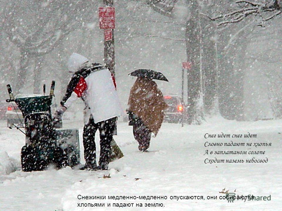 Снежинки медленно-медленно опускаются, они собираются хлопьями и падают на землю. Снег идет снег идет Словно падают не хлопья А в заплатаном солопе Сходит наземь небосвод