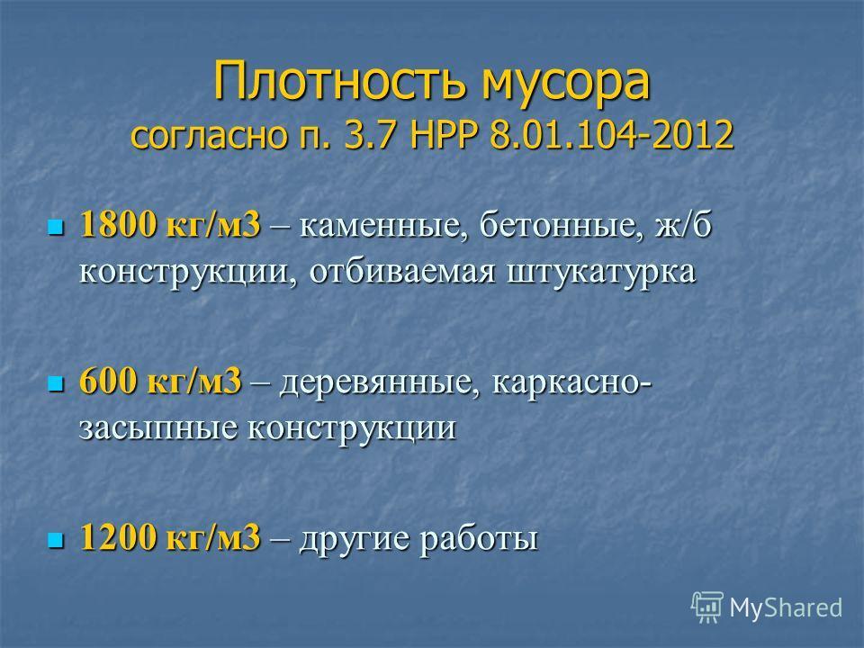Плотность мусора согласно п. 3.7 НРР 8.01.104-2012 1800 кг/м3 – каменные, бетонные, ж/б конструкции, отбиваемая штукатурка 1800 кг/м3 – каменные, бетонные, ж/б конструкции, отбиваемая штукатурка 600 кг/м3 – деревянные, каркасно- засыпные конструкции