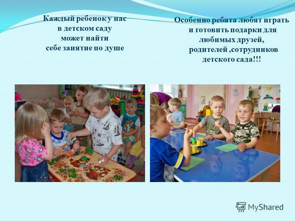 Каждый ребенок у нас в детском саду может найти себе занятие по душе Особенно ребята любят играть и готовить подарки для любимых друзей, родителей,сотрудников детского сада!!!