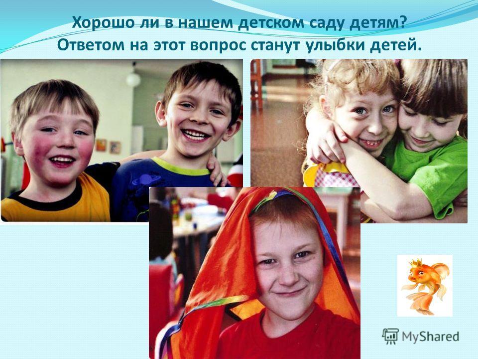 Хорошо ли в нашем детском саду детям? Ответом на этот вопрос станут улыбки детей.