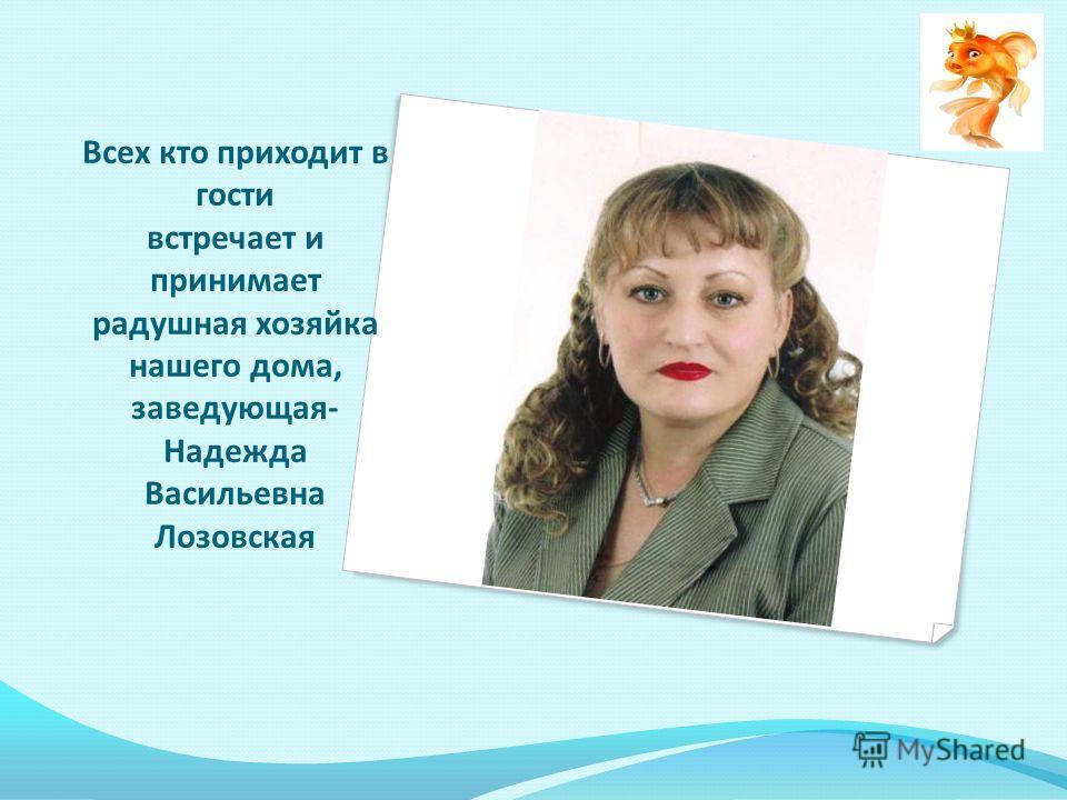 Всех кто приходит в гости встречает и принимает радушная хозяйка нашего дома, заведующая- Надежда Васильевна Лозовская