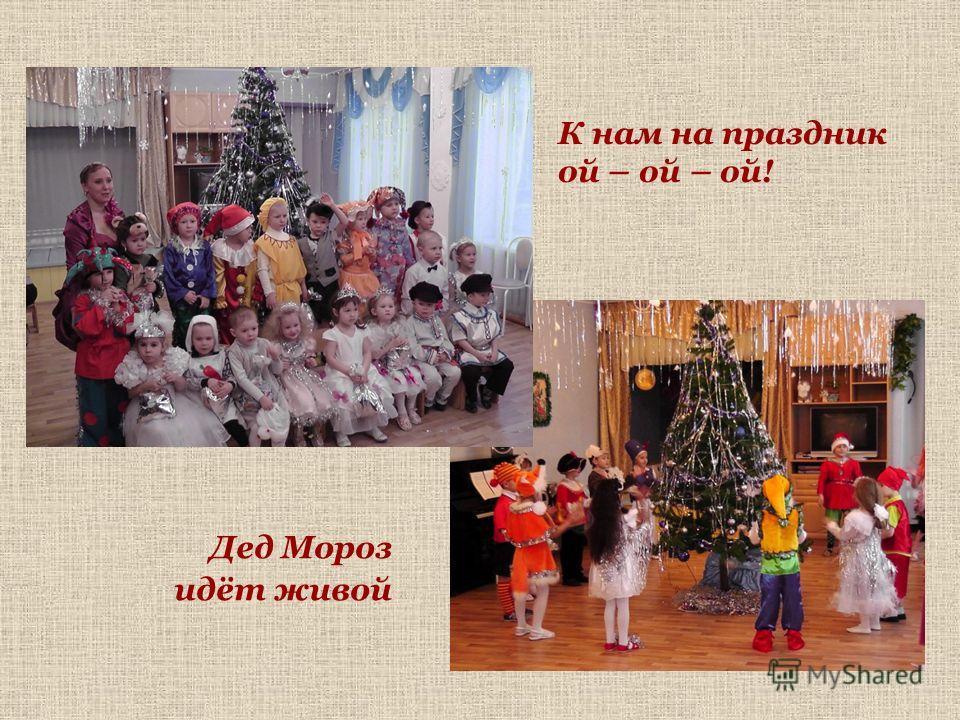 К нам на праздник ой – ой – ой! Дед Мороз идёт живой