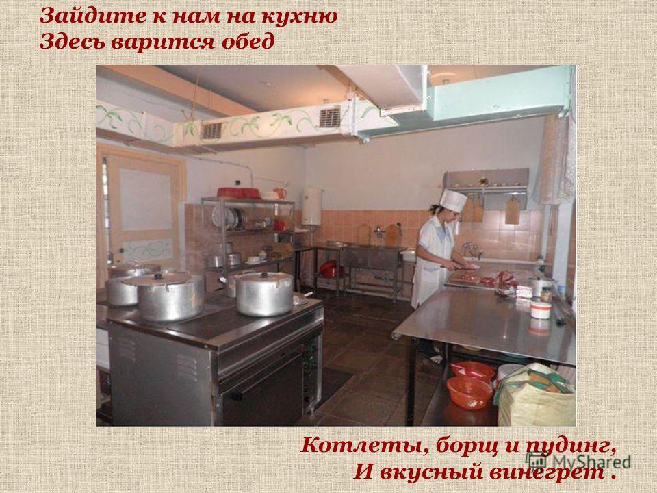 Зайдите к нам на кухню Здесь варится обед Котлеты, борщ и пудинг, И вкусный винегрет.