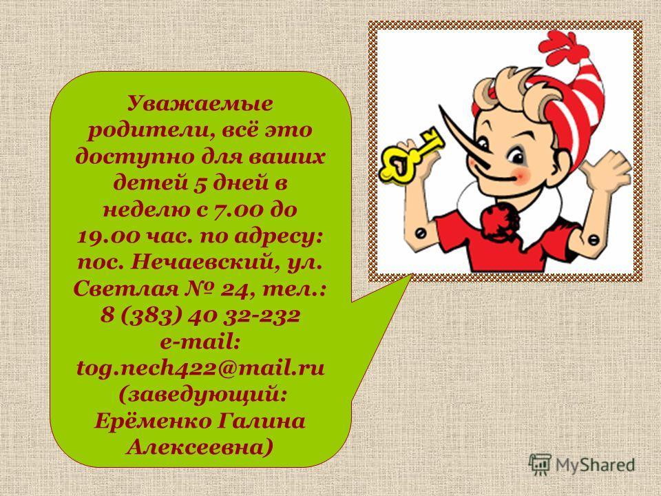 Уважаемые родители, всё это доступно для ваших детей 5 дней в неделю с 7.00 до 19.00 час. по адресу: пос. Нечаевский, ул. Светлая 24, тел.: 8 (383) 40 32-232 е-mail: tog.nech422@mail.ru (заведующий: Ерёменко Галина Алексеевна)