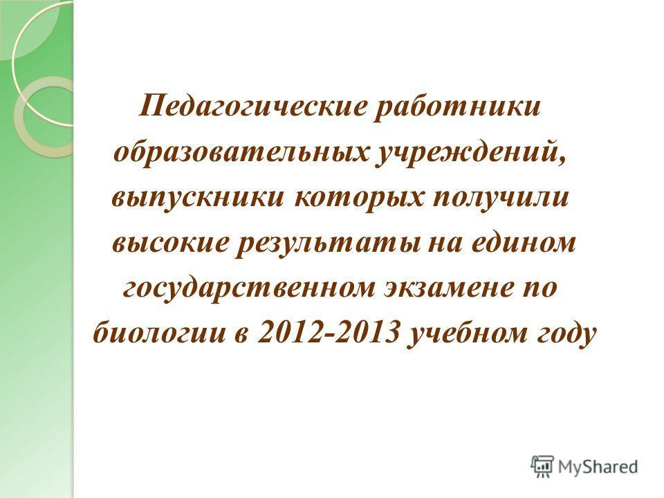 Педагогические работники образовательных учреждений, выпускники которых получили высокие результаты на едином государственном экзамене по биологии в 2012-2013 учебном году