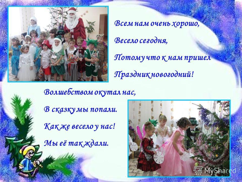 Всем нам очень хорошо, Весело сегодня, Потому что к нам пришел Праздник новогодний! Волшебством окутал нас, В сказку мы попали. Как же весело у нас! Мы её так ждали.