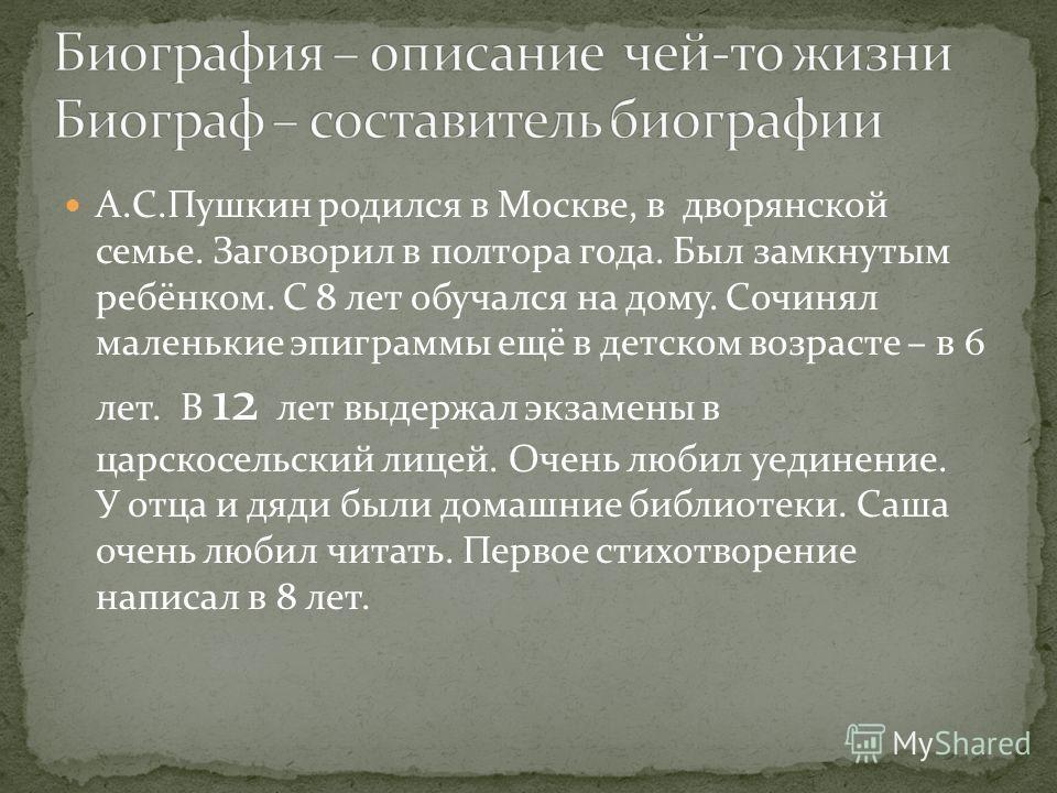 А.С.Пушкин родился в Москве, в дворянской семье. Заговорил в полтора года. Был замкнутым ребёнком. С 8 лет обучался на дому. Сочинял маленькие эпиграммы ещё в детском возрасте – в 6 лет. В 12 лет выдержал экзамены в царскосельский лицей. Очень любил