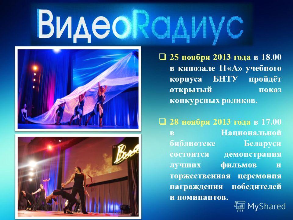 25 ноября 2013 года в 18.00 в кинозале 11«А» учебного корпуса БНТУ пройдёт открытый показ конкурсных роликов. 28 ноября 2013 года в 17.00 в Национальной библиотеке Беларуси состоится демонстрация лучших фильмов и торжественная церемония награждения п