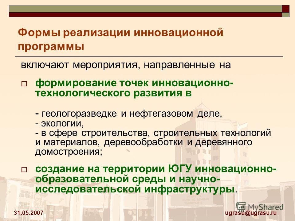 ugrasu@ugrasu.ru 31.05.2007 Формы реализации инновационной программы включают мероприятия, направленные на формирование точек инновационно- технологического развития в - геологоразведке и нефтегазовом деле, - экологии, - в сфере строительства, строит