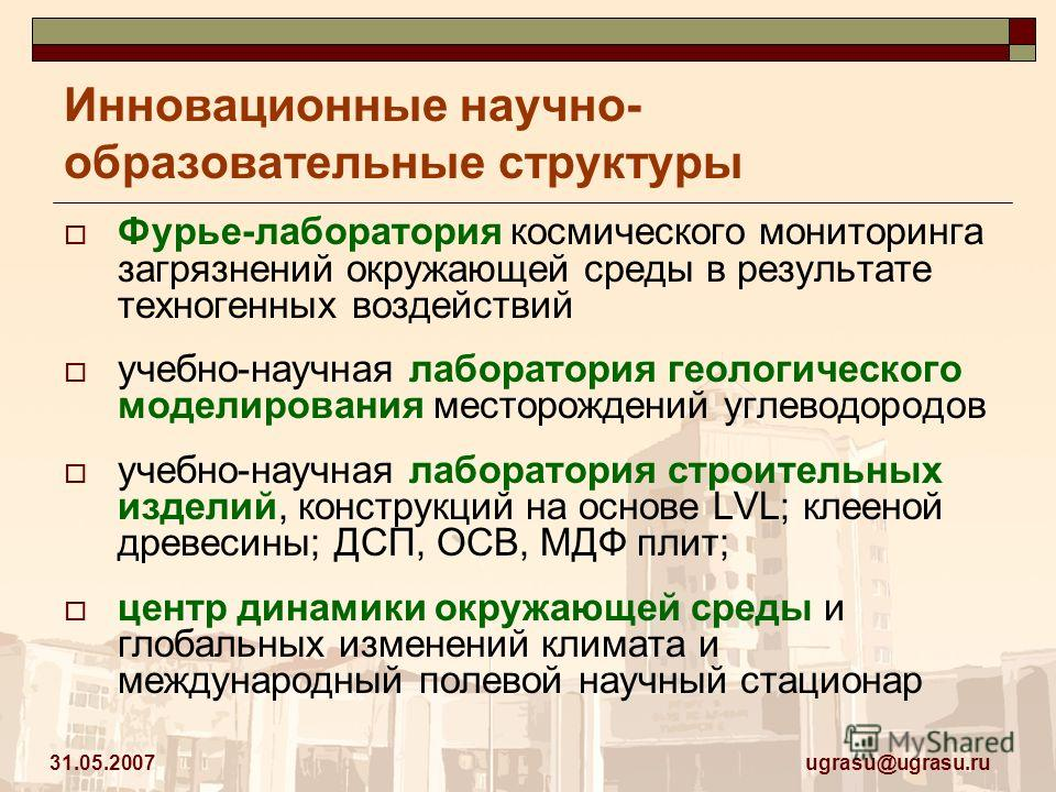 ugrasu@ugrasu.ru 31.05.2007 Инновационные научно- образовательные структуры Фурье-лаборатория космического мониторинга загрязнений окружающей среды в результате техногенных воздействий учебно-научная лаборатория геологического моделирования месторожд