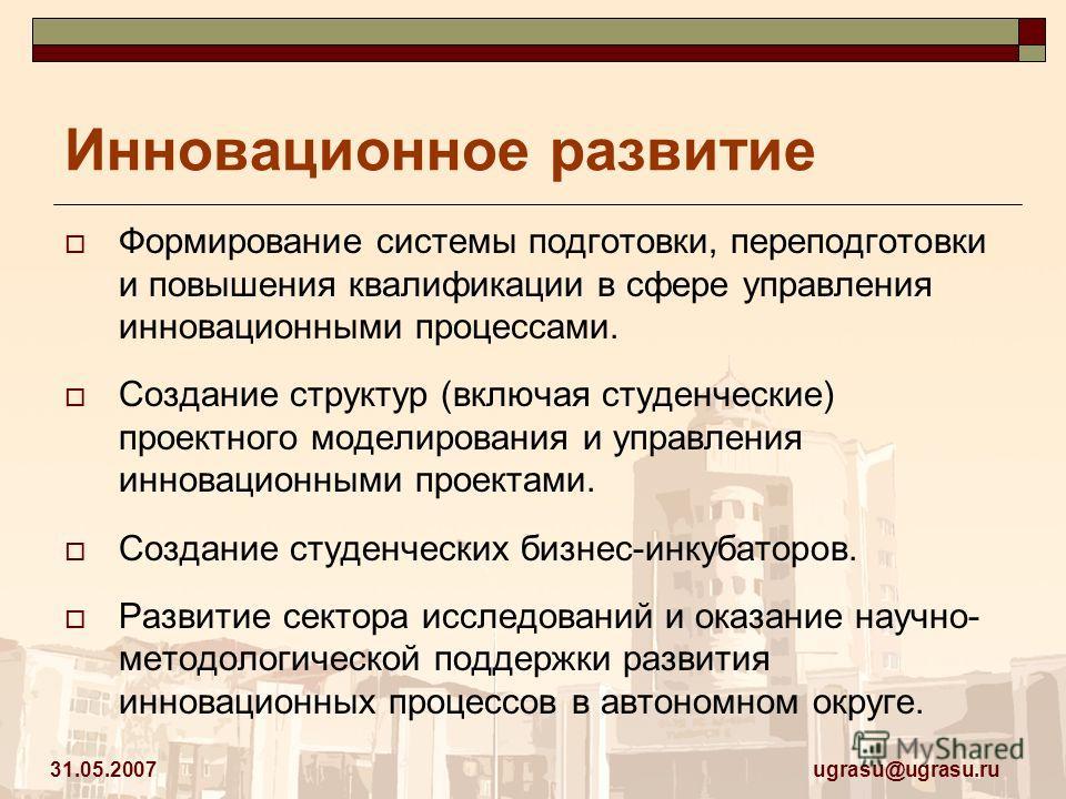 ugrasu@ugrasu.ru 31.05.2007 Инновационное развитие Формирование системы подготовки, переподготовки и повышения квалификации в сфере управления инновационными процессами. Создание структур (включая студенческие) проектного моделирования и управления и