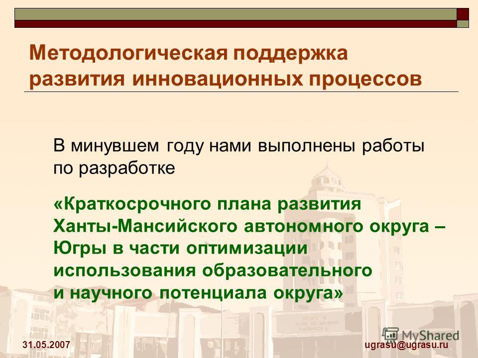 ugrasu@ugrasu.ru 31.05.2007 Методологическая поддержка развития инновационных процессов В минувшем году нами выполнены работы по разработке «Краткосрочного плана развития Ханты-Мансийского автономного округа – Югры в части оптимизации использования о