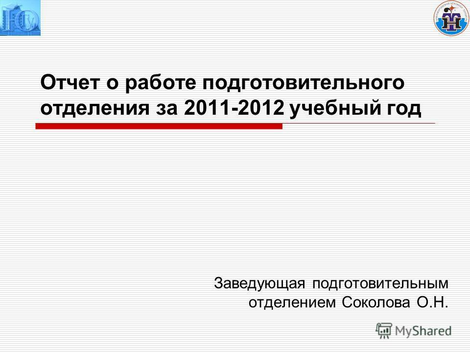 Отчет о работе подготовительного отделения за 2011-2012 учебный год Заведующая подготовительным отделением Соколова О.Н.