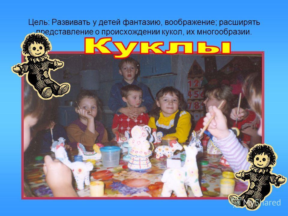 Цель: Развивать у детей фантазию, воображение; расширять представление о происхождении кукол, их многообразии.