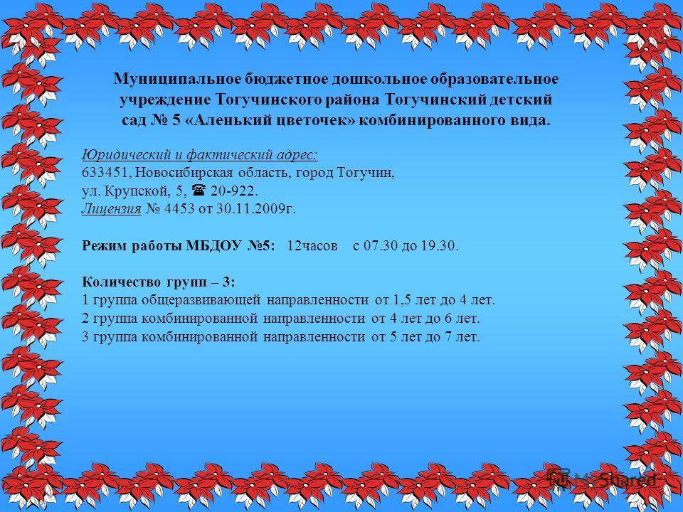 Юридический и фактический адрес: 633451, Новосибирская область, город Тогучин, ул. Крупской, 5, 20-922. Лицензия 4453 от 30.11.2009г. Режим работы МБДОУ 5: 12часов с 07.30 до 19.30. Количество групп – 3: 1 группа общеразвивающей направленности от 1,5
