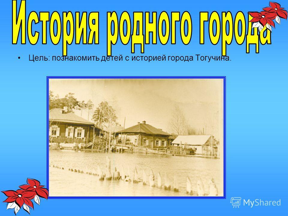 Цель: познакомить детей с историей города Тогучина.
