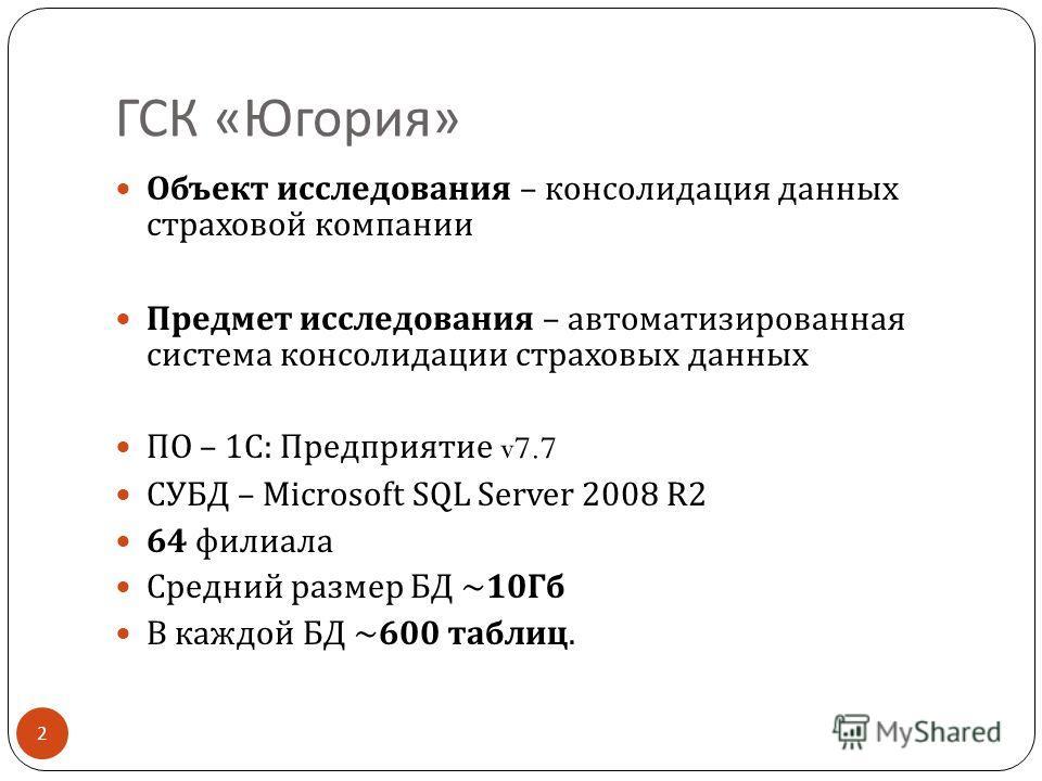 ГСК « Югория » Объект исследования – консолидация данных страховой компании Предмет исследования – автоматизированная система консолидации страховых данных ПО – 1 С : Предприятие v7.7 СУБД – Microsoft SQL Server 2008 R2 64 филиала Средний размер БД ~