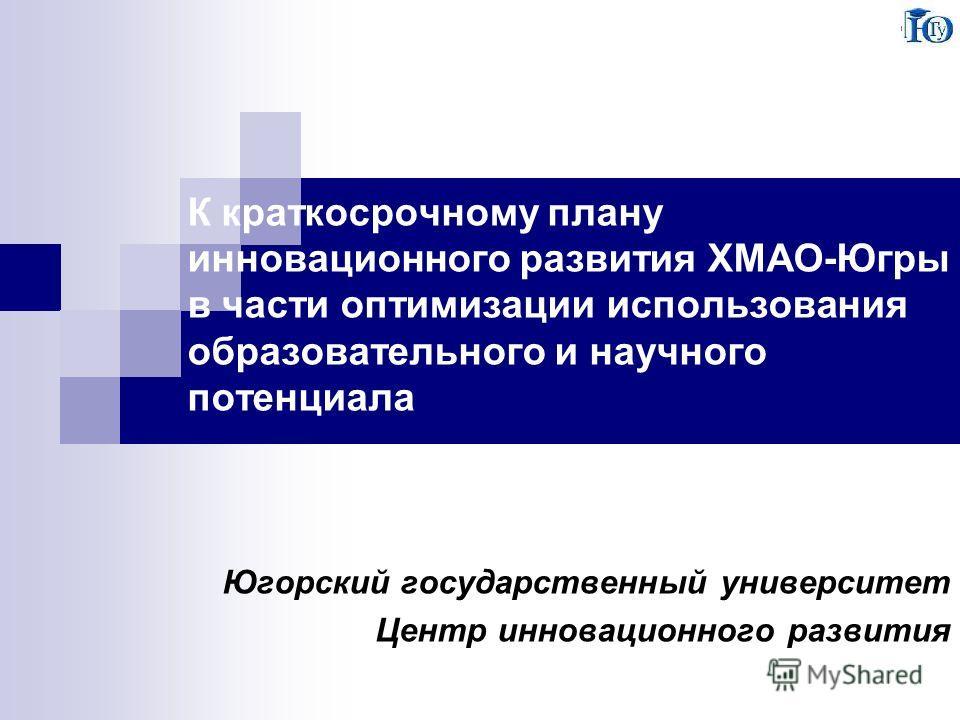 К краткосрочному плану инновационного развития ХМАО-Югры в части оптимизации использования образовательного и научного потенциала Югорский государственный университет Центр инновационного развития