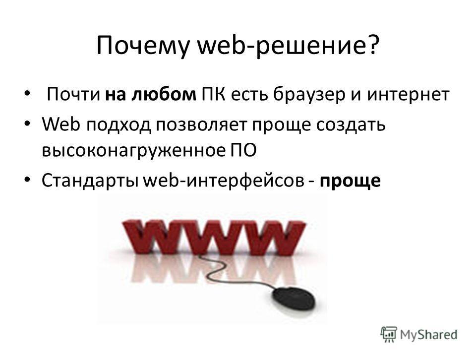 Почему web-решение? Почти на любом ПК есть браузер и интернет Web подход позволяет проще создать высоконагруженное ПО Стандарты web-интерфейсов - проще