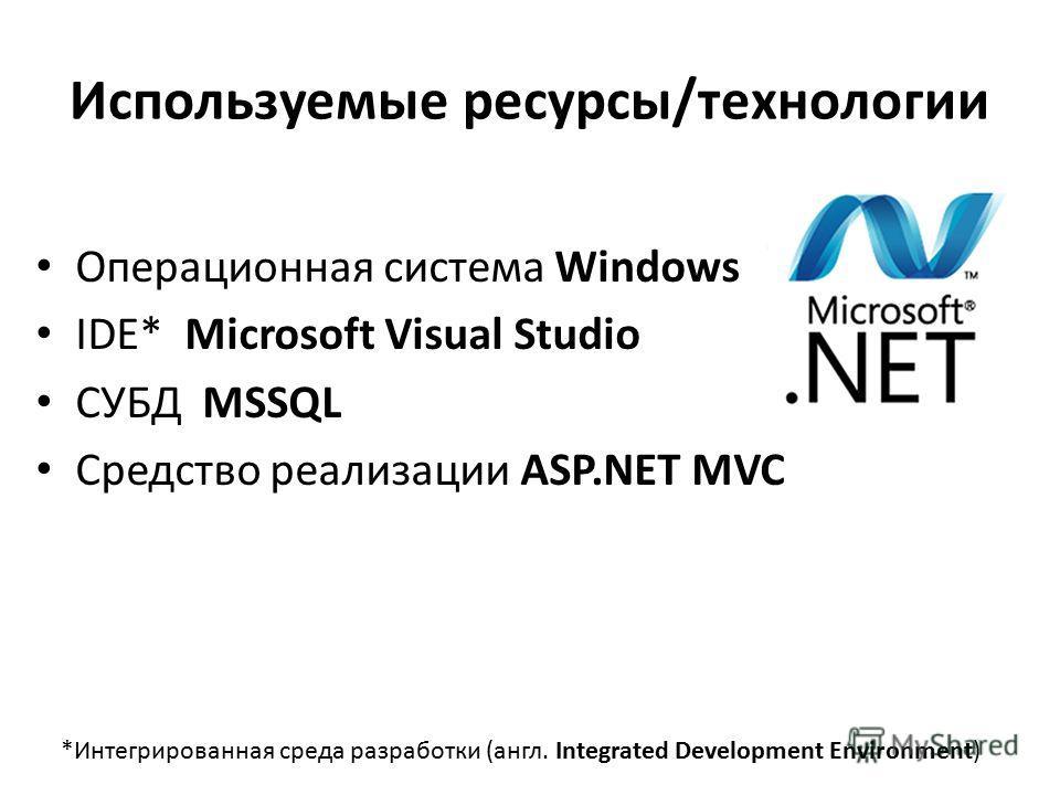Используемые ресурсы/технологии Операционная система Windows IDE* Microsoft Visual Studio СУБД MSSQL Средство реализации ASP.NET MVC *Интегрированная среда разработки (англ. Integrated Development Environment)
