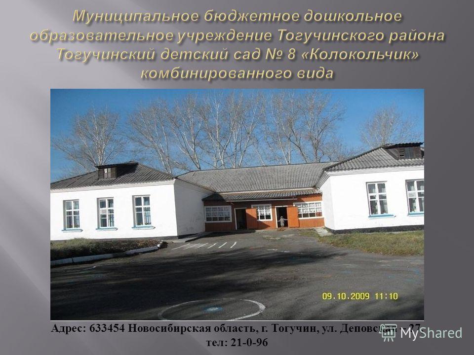 Адрес : 633454 Новосибирская область, г. Тогучин, ул. Деповская – 27, тел : 21-0-96