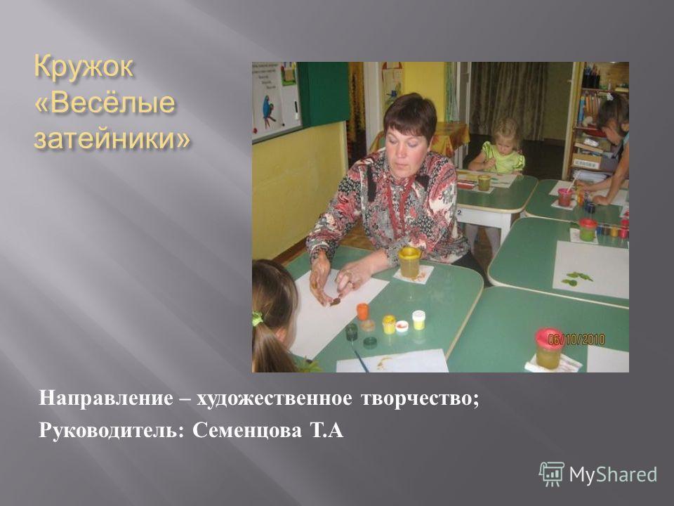 Кружок « Весёлые затейники » Направление – художественное творчество ; Руководитель : Семенцова Т. А