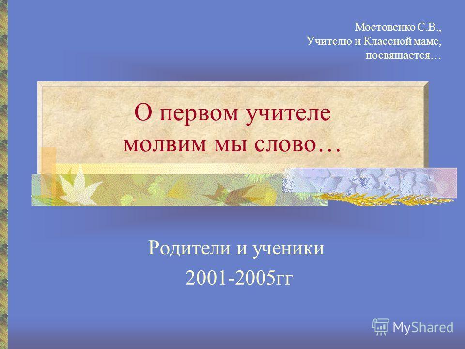 О первом учителе молвим мы слово… Родители и ученики 2001-2005гг Мостовенко С.В., Учителю и Классной маме, посвящается…