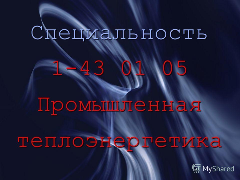Специальность 1-43 01 05 Промышленная теплоэнергетика
