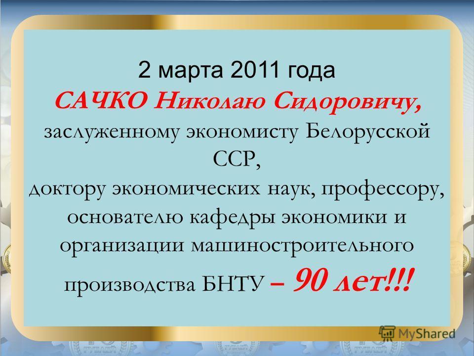 2 марта 2011 года САЧКО Николаю Сидоровичу, заслуженному экономисту Белорусской ССР, доктору экономических наук, профессору, основателю кафедры экономики и организации машиностроительного производства БНТУ – 90 лет!!!