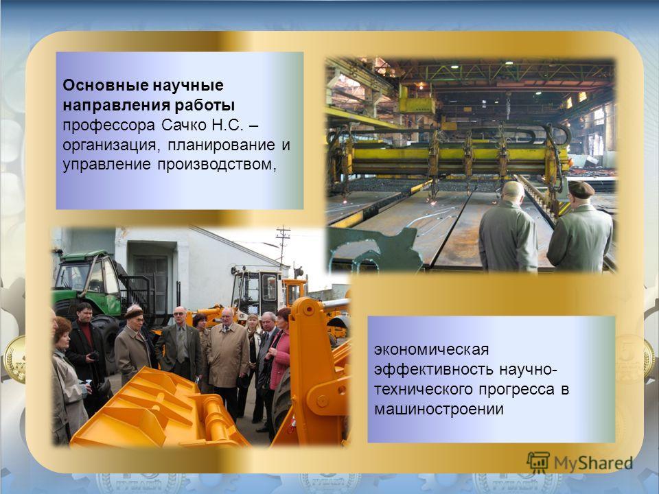 Основные научные направления работы профессора Сачко Н.С. – организация, планирование и управление производством, экономическая эффективность научно- технического прогресса в машиностроении