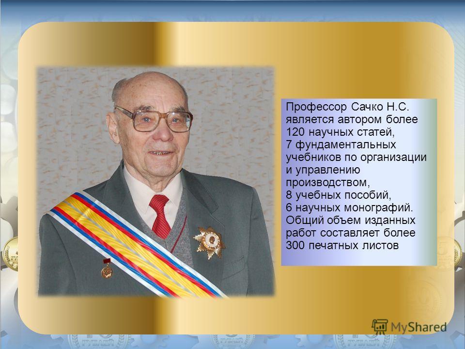 Профессор Сачко Н.С. является автором более 120 научных статей, 7 фундаментальных учебников по организации и управлению производством, 8 учебных пособий, 6 научных монографий. Общий объем изданных работ составляет более 300 печатных листов