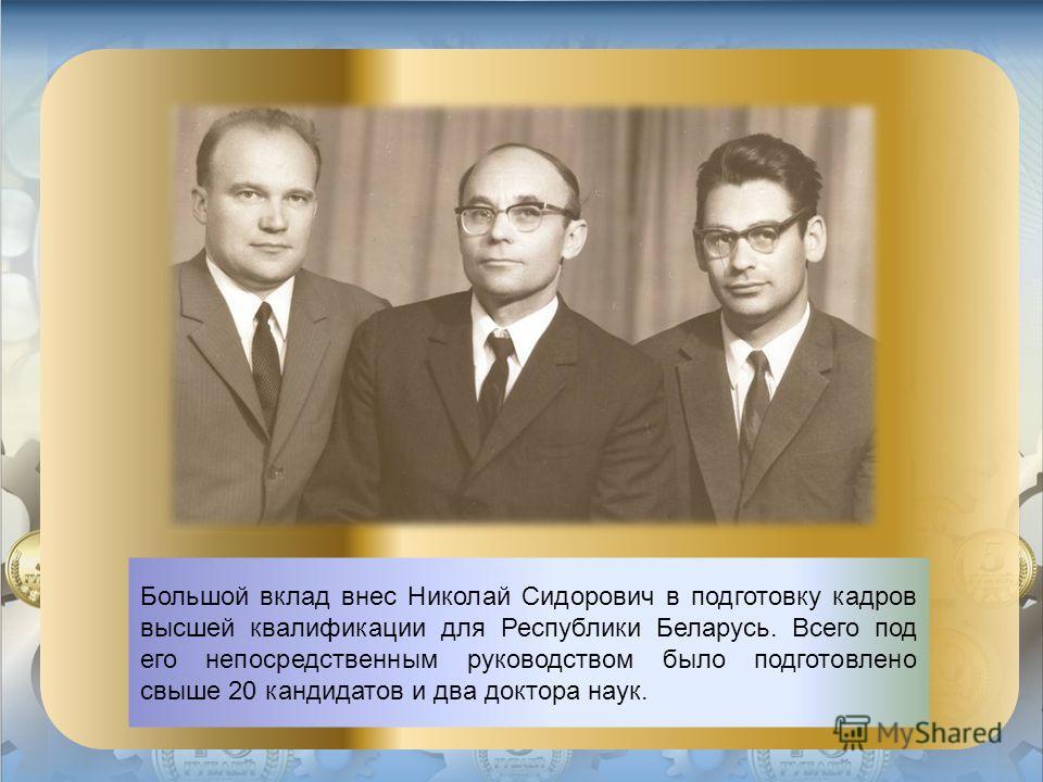 Большой вклад внес Николай Сидорович в подготовку кадров высшей квалификации для Республики Беларусь. Всего под его непосредственным руководством было подготовлено свыше 20 кандидатов и два доктора наук.
