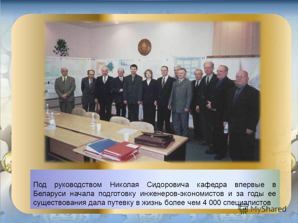 Под руководством Николая Сидоровича кафедра впервые в Беларуси начала подготовку инженеров-экономистов и за годы ее существования дала путевку в жизнь более чем 4 000 специалистов