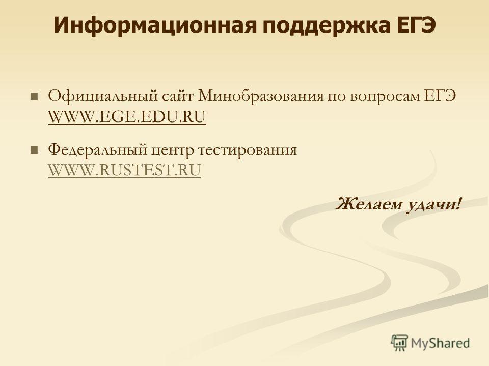 Информационная поддержка ЕГЭ Официальный сайт Минобразования по вопросам ЕГЭ WWW.EGE.EDU.RU Федеральный центр тестирования WWW.RUSTEST.RU Желаем удачи!