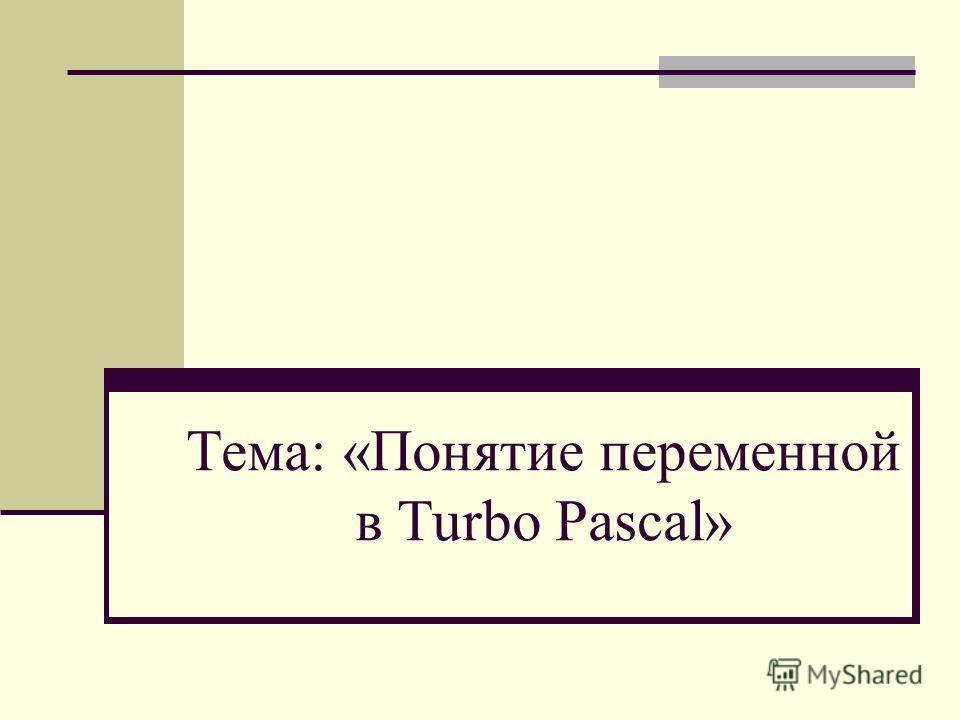 Тема: «Понятие переменной в Turbo Pascal»