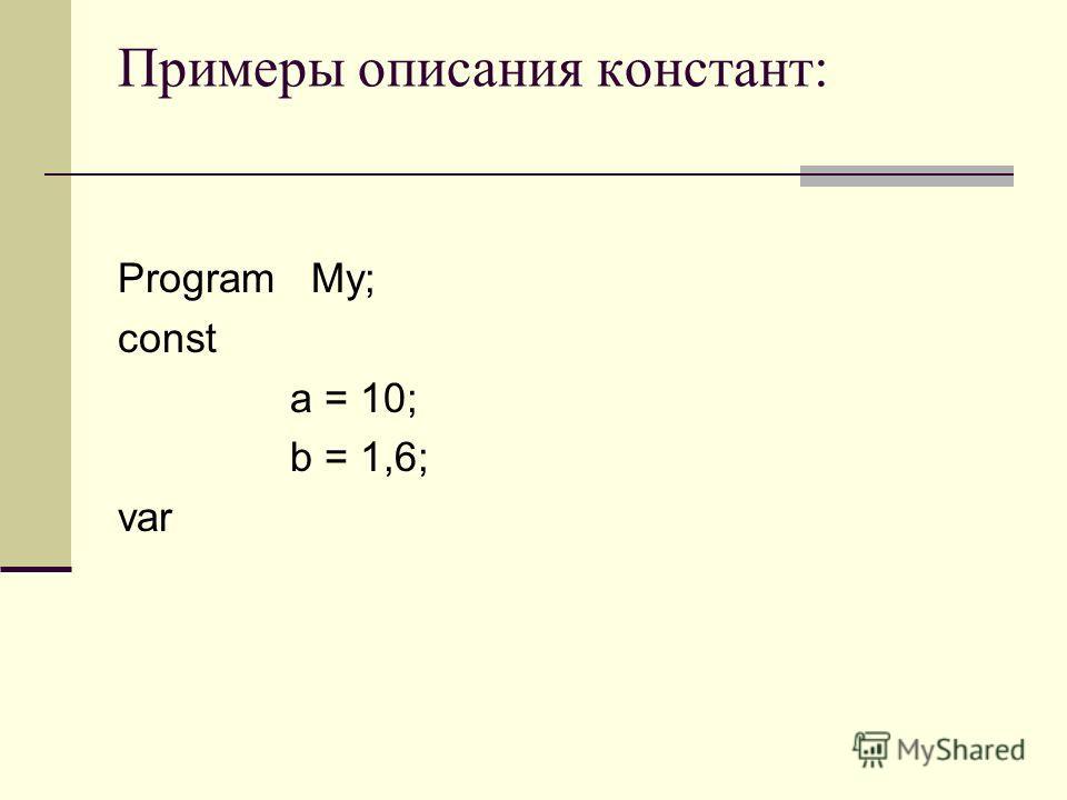 Примеры описания констант: Program My; const a = 10; b = 1,6; var