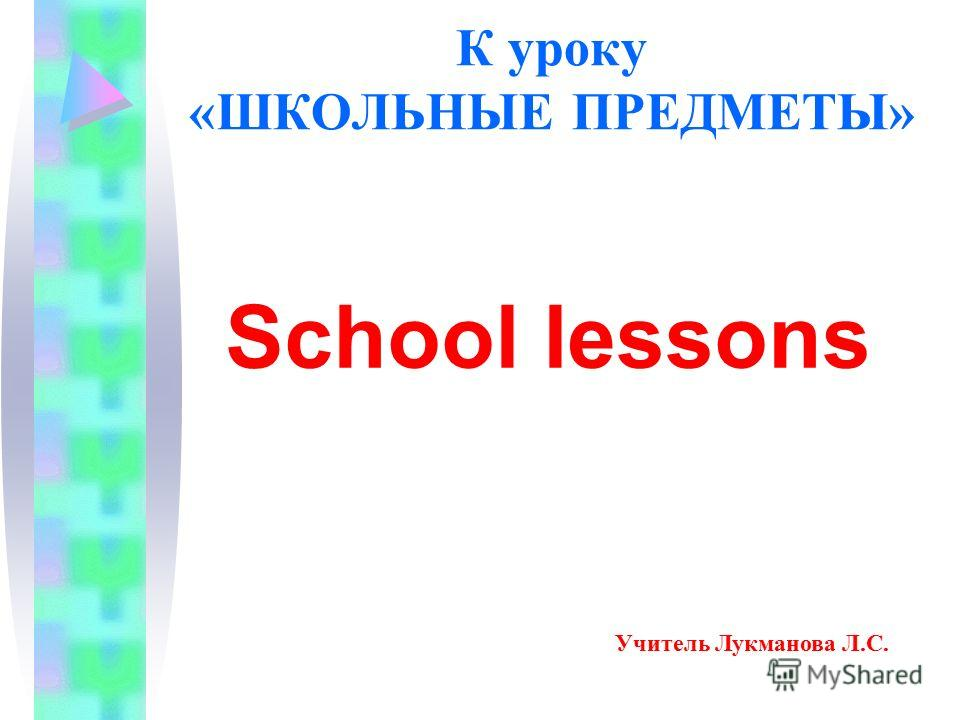 К уроку «ШКОЛЬНЫЕ ПРЕДМЕТЫ» School lessons Учитель Лукманова Л.С.