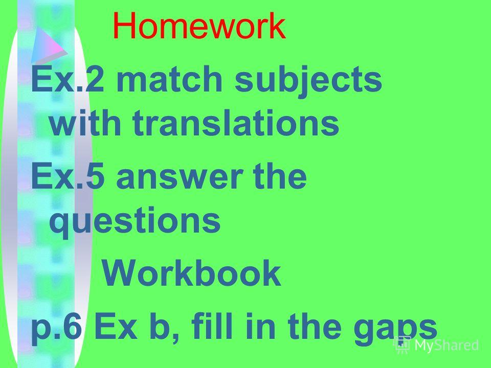 Homework Ex.2 match subjects with translations Ex.5 answer the questions Workbook p.6 Ex b, fill in the gaps