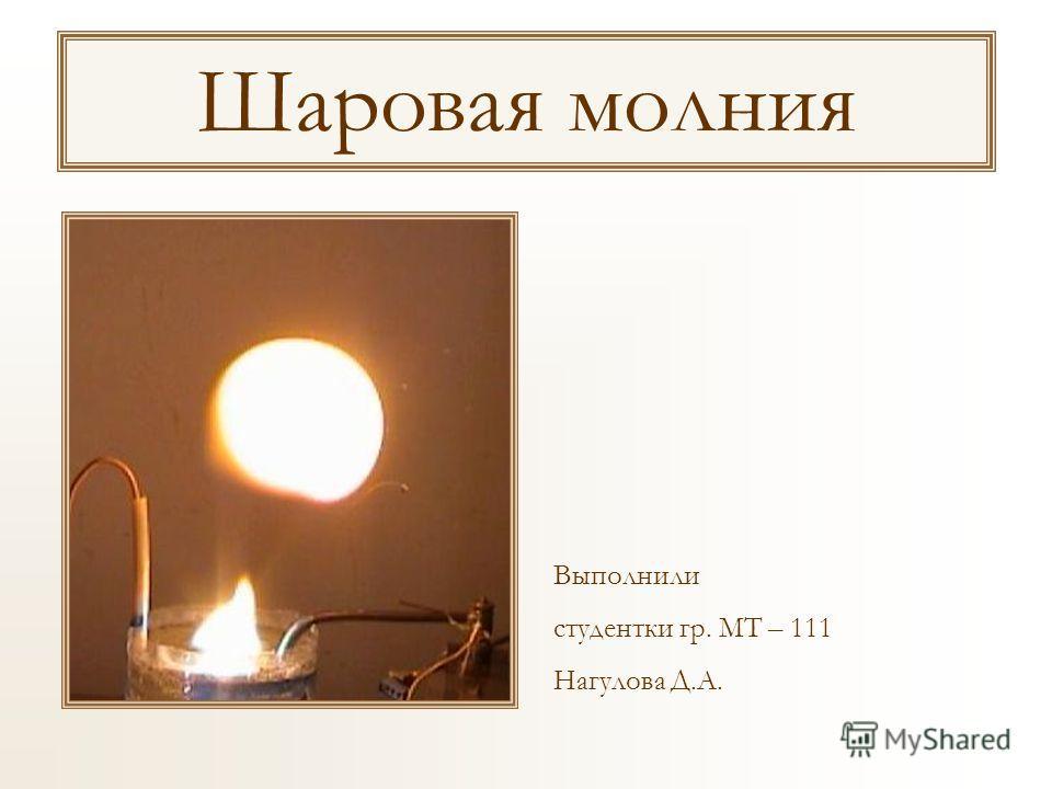 Шаровая молния Выполнили студентки гр. МТ – 111 Нагулова Д.А.