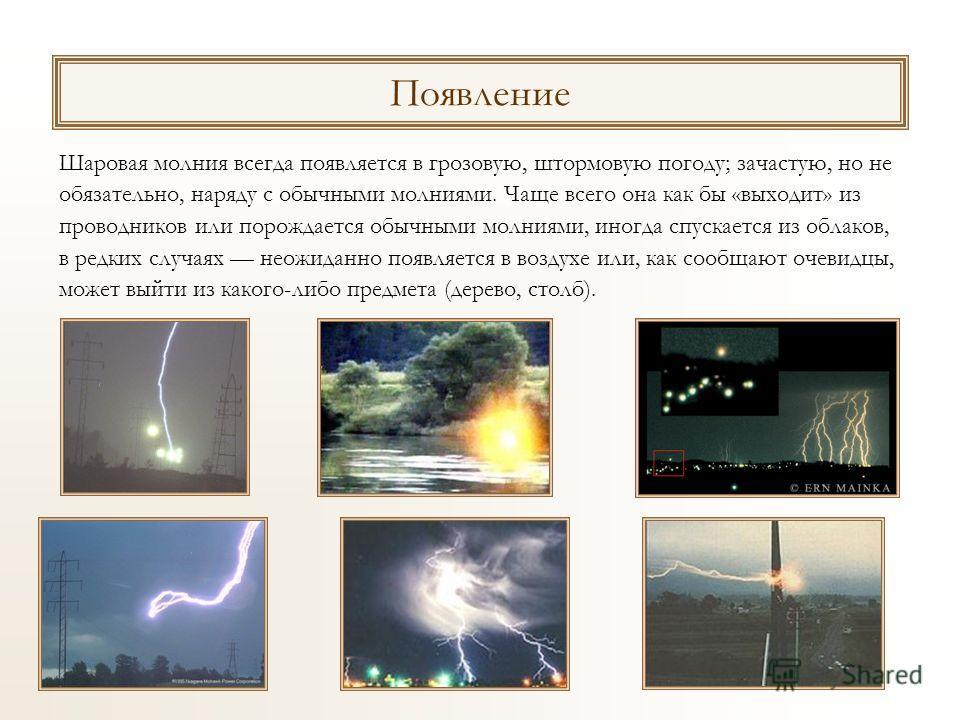 Шаровая молния всегда появляется в грозовую, штормовую погоду; зачастую, но не обязательно, наряду с обычными молниями. Чаще всего она как бы «выходит» из проводников или порождается обычными молниями, иногда спускается из облаков, в редких случаях н