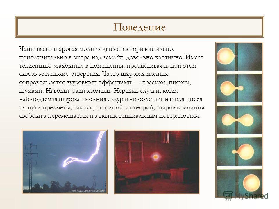 Поведение Чаще всего шаровая молния движется горизонтально, приблизительно в метре над землёй, довольно хаотично. Имеет тенденцию «заходить» в помещения, протискиваясь при этом сквозь маленькие отверстия. Часто шаровая молния сопровождается звуковыми
