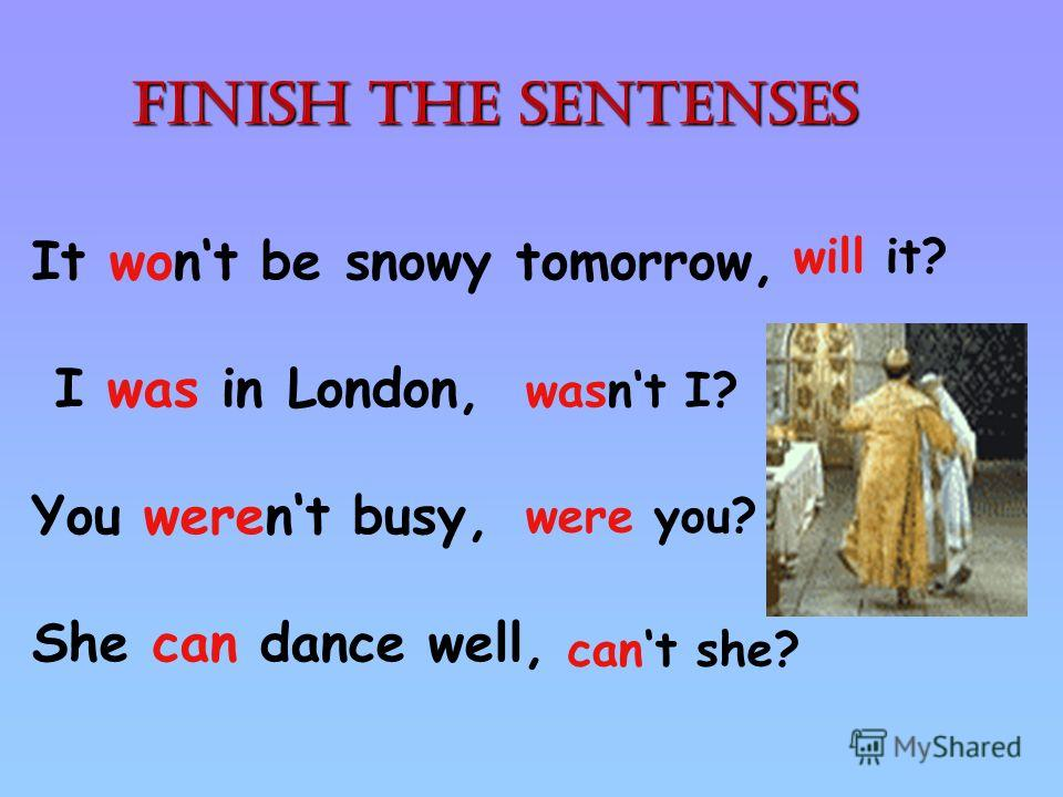 It wont be snowy tomorrow, I was in London, You werent busy, She can dance well, will it? wasnt I? cant she? were you? Finish the sentenses