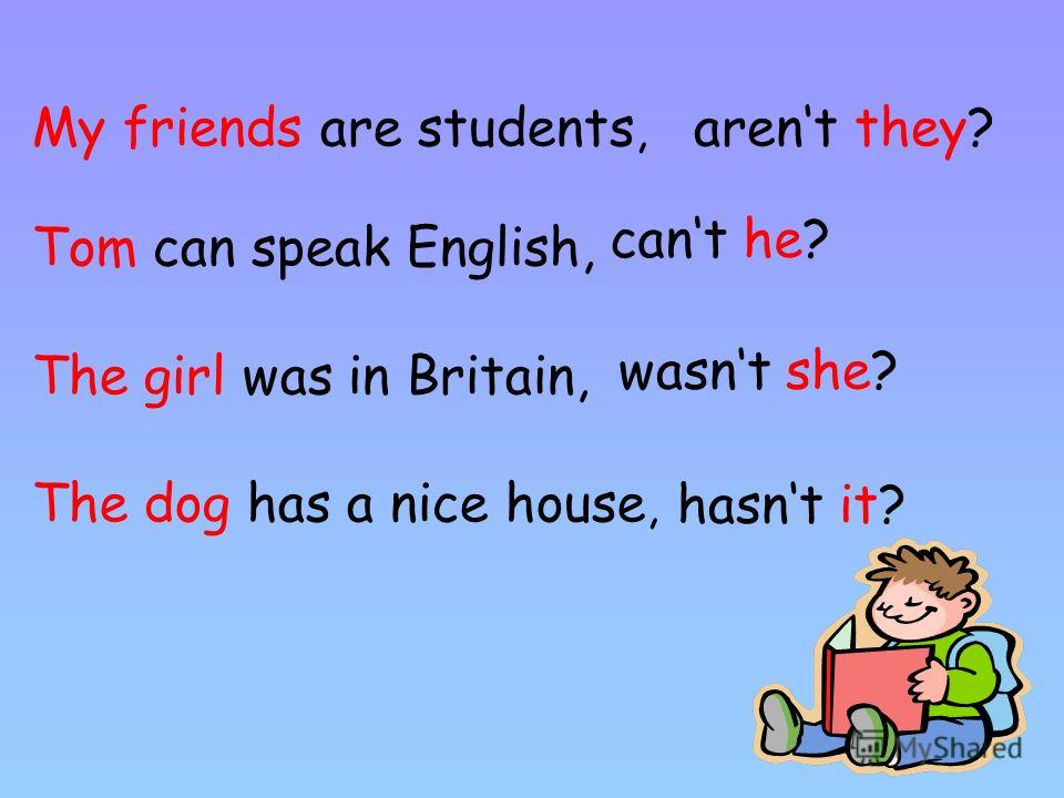 My friends are students, Tom can speak English, The girl was in Britain, The dog has a nice house, arent they? cant he? wasnt she? hasnt it?