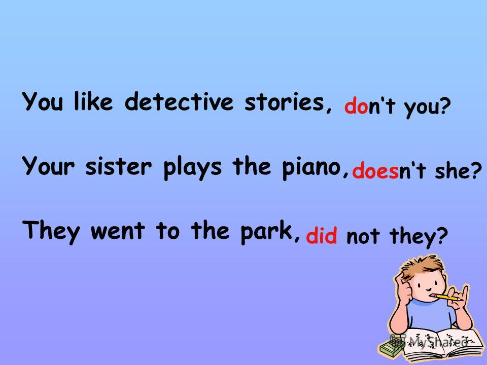 You like detective stories, Your sister plays the piano, They went to the park, dont you? doesnt she? did not they?