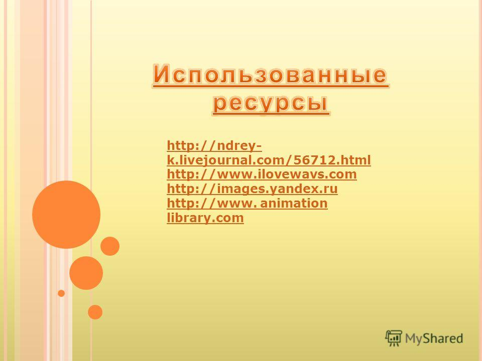 http://ndrey- k.livejournal.com/56712.html http://www.ilovewavs.com http://images.yandex.ru http://www. animation library.com