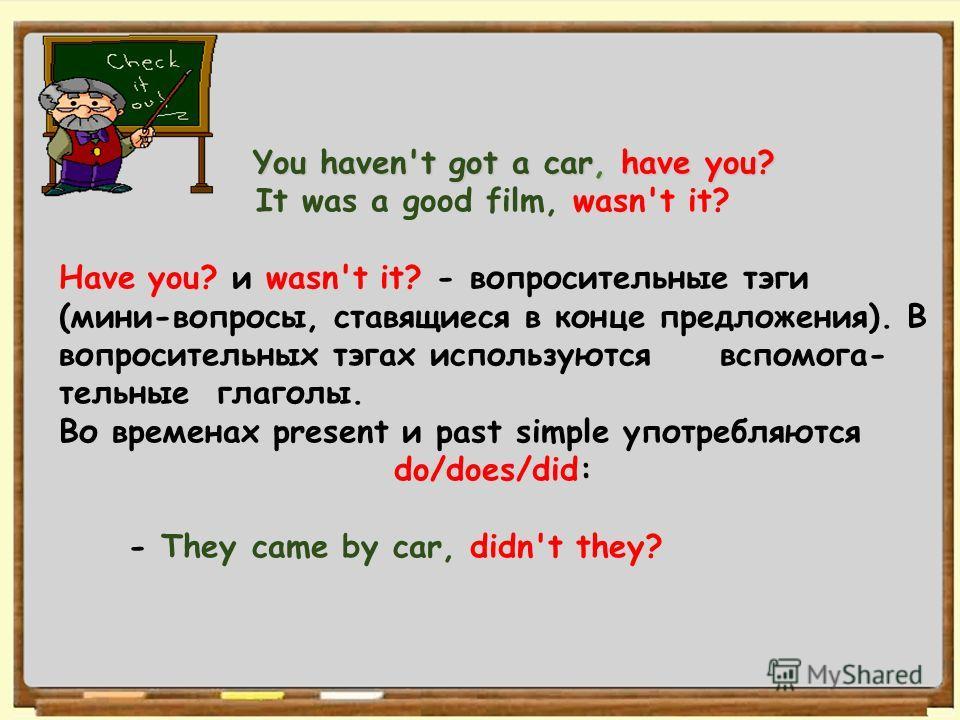 1 You haven't got a car, have you? You haven't got a car, have you? It was a good film, wasn't it? Have you? и wasn't it? - вопросительные тэги (мини-вопросы, ставящиеся в конце предложения). В вопросительных тэгах используются вспомога- тельные глаг